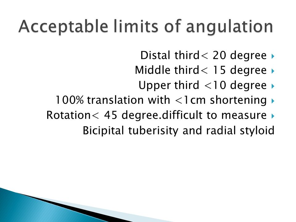  Distal third< 20 degree  Middle third< 15 degree  Upper third <10 degree  100% translation with <1cm shortening  Rotation< 45 degree.difficult to measure Bicipital tuberisity and radial styloid