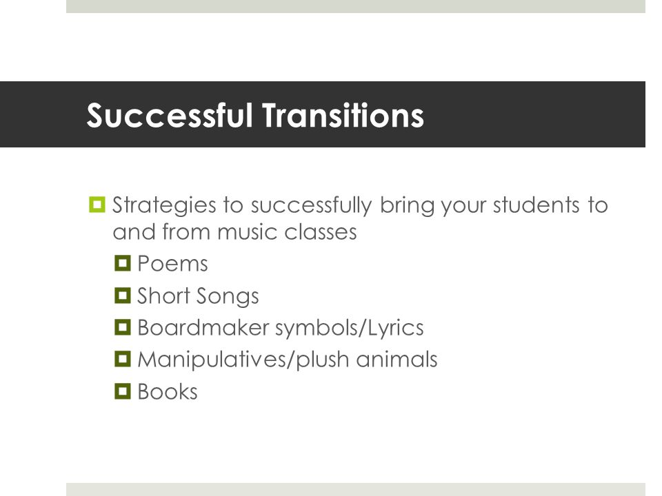 Successful Transitions  Strategies to successfully bring your students to and from music classes  Poems  Short Songs  Boardmaker symbols/Lyrics  Manipulatives/plush animals  Books