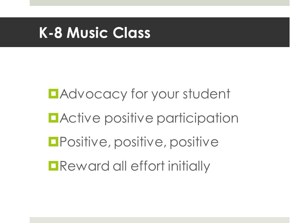 K-8 Music Class  Advocacy for your student  Active positive participation  Positive, positive, positive  Reward all effort initially