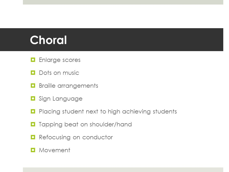 Choral  Enlarge scores  Dots on music  Braille arrangements  Sign Language  Placing student next to high achieving students  Tapping beat on shoulder/hand  Refocusing on conductor  Movement