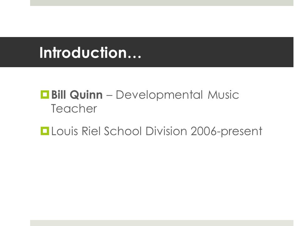Introduction…  Bill Quinn – Developmental Music Teacher  Louis Riel School Division 2006-present