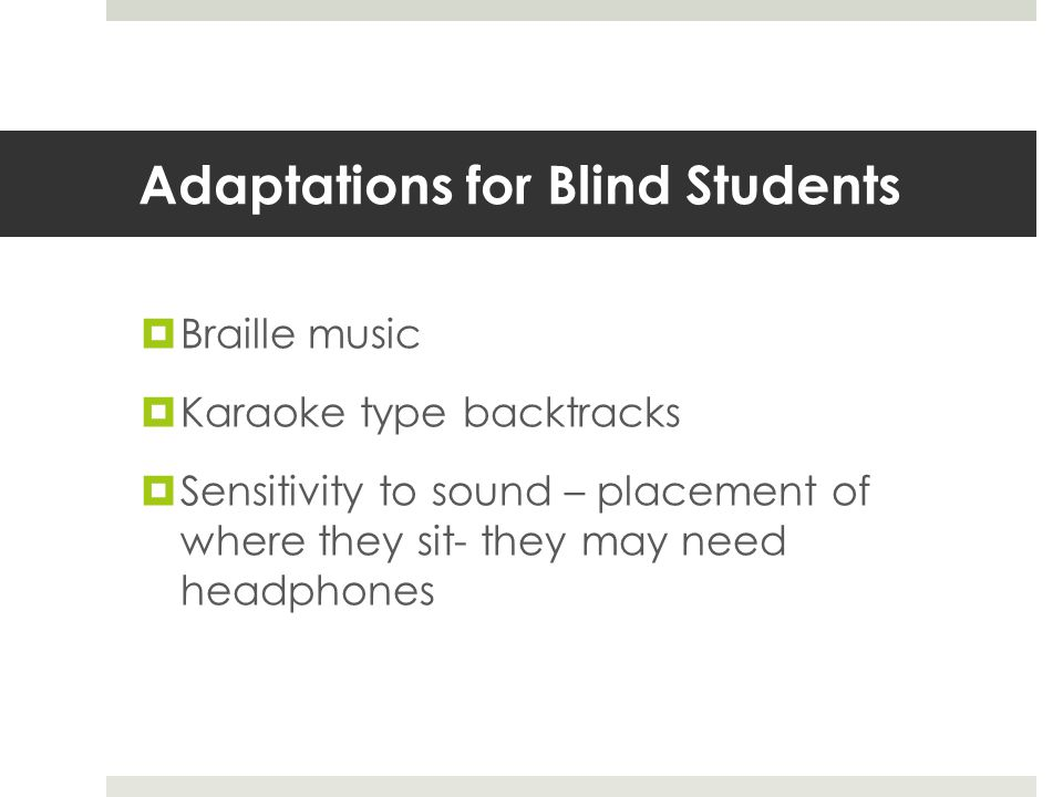 Adaptations for Blind Students  Braille music  Karaoke type backtracks  Sensitivity to sound – placement of where they sit- they may need headphones