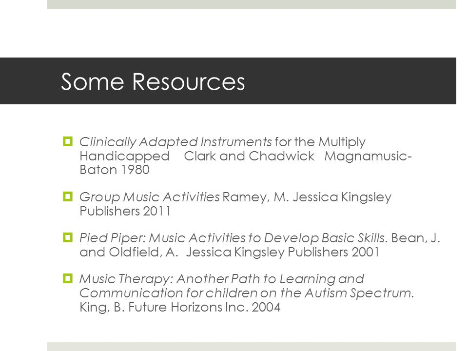 Some Resources  Clinically Adapted Instruments for the Multiply Handicapped Clark and Chadwick Magnamusic- Baton 1980  Group Music Activities Ramey, M.