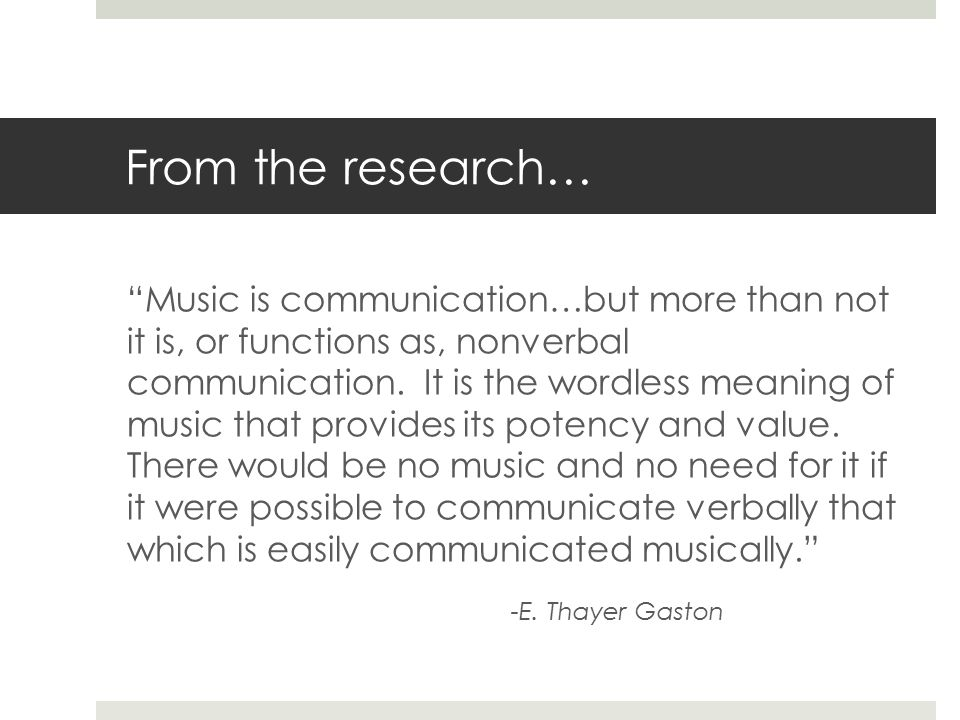 From the research… Music is communication…but more than not it is, or functions as, nonverbal communication.