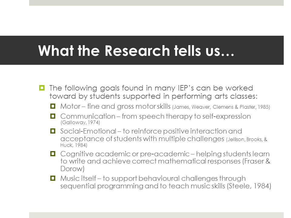 What the Research tells us…  The following goals found in many IEP's can be worked toward by students supported in performing arts classes:  Motor – fine and gross motor skills (James, Weaver, Clemens & Plaster, 1985)  Communication – from speech therapy to self-expression (Galloway, 1974)  Social-Emotional – to reinforce positive interaction and acceptance of students with multiple challenges (Jellison, Brooks, & Huck, 1984)  Cognitive academic or pre-academic – helping students learn to write and achieve correct mathematical responses (Fraser & Dorow)  Music itself – to support behavioural challenges through sequential programming and to teach music skills (Steele, 1984)