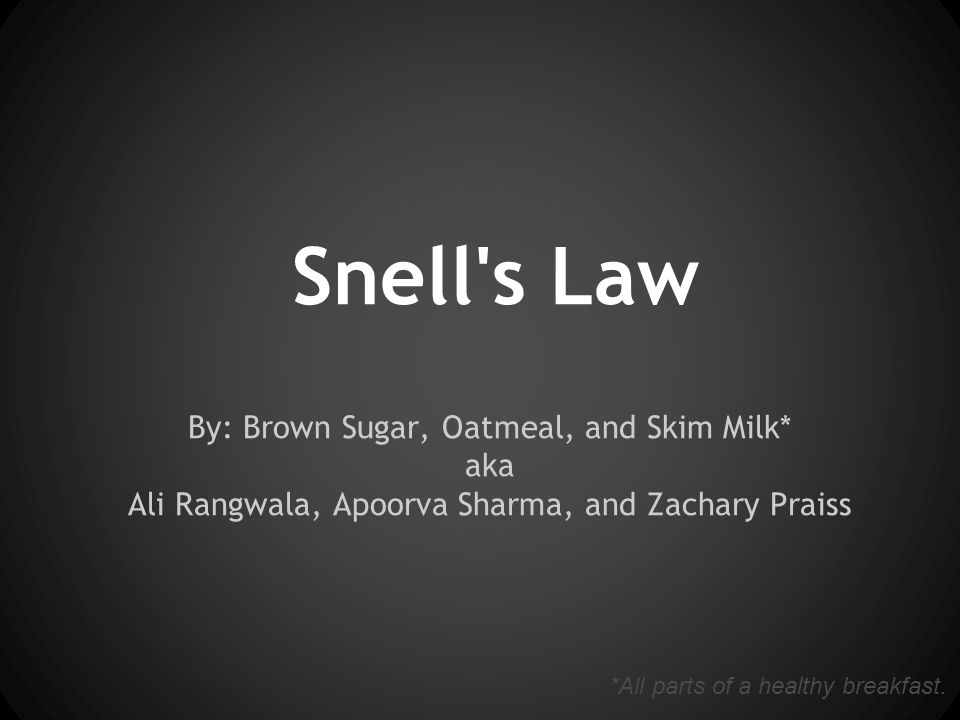Snell s Law By: Brown Sugar, Oatmeal, and Skim Milk* aka Ali Rangwala, Apoorva Sharma, and Zachary Praiss *All parts of a healthy breakfast.