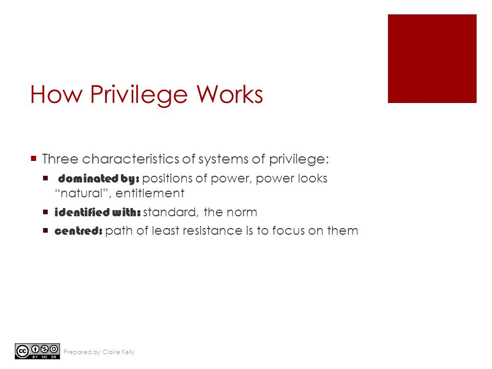 "How Privilege Works  Three characteristics of systems of privilege:  dominated by: positions of power, power looks ""natural"", entitlement  identifi"
