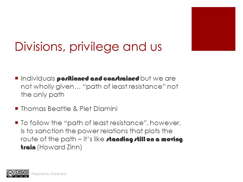 Divisions, privilege and us  Individuals positioned and constrained but we are not wholly given… path of least resistance not the only path  Thomas Beattie & Piet Dlamini  To follow the path of least resistance , however, is to sanction the power relations that plots the route of the path – it's like standing still on a moving train (Howard Zinn) Prepared by Claire Kelly