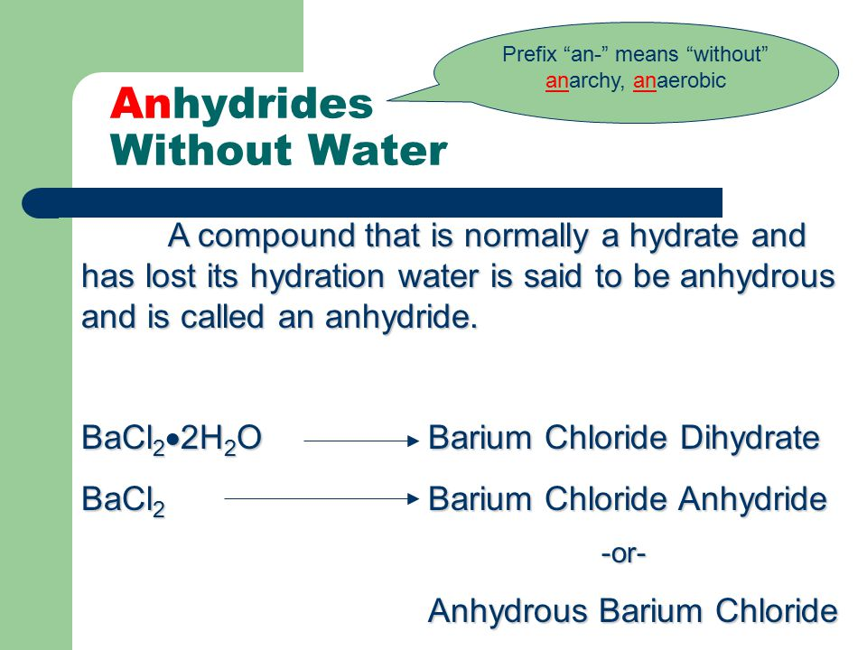 Anhydrides Without Water A compound that is normally a hydrate and has lost its hydration water is said to be anhydrous and is called an anhydride. Ba