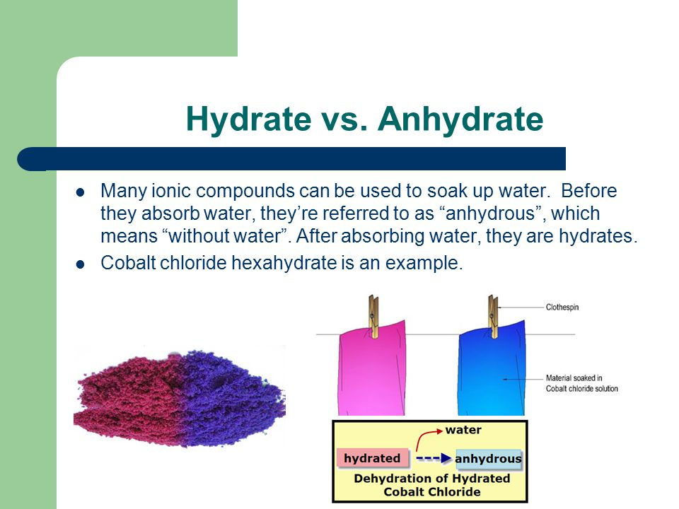 "Hydrate vs. Anhydrate Many ionic compounds can be used to soak up water. Before they absorb water, they're referred to as ""anhydrous"", which means ""wi"