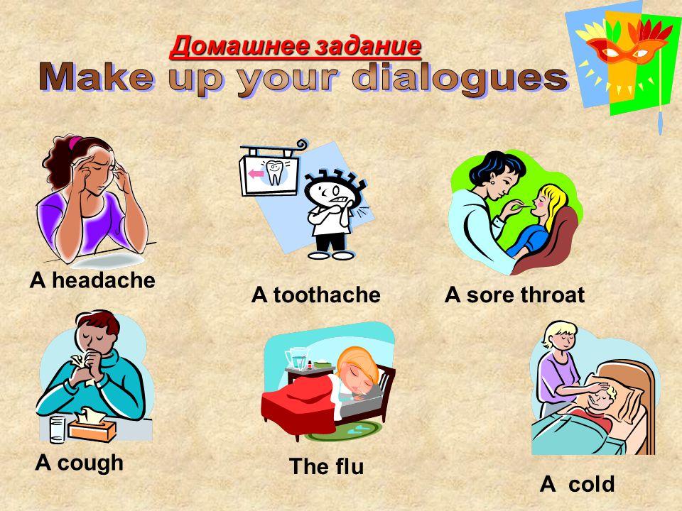 A sore throatA toothache A headache A cough A cold The flu Домашнее задание
