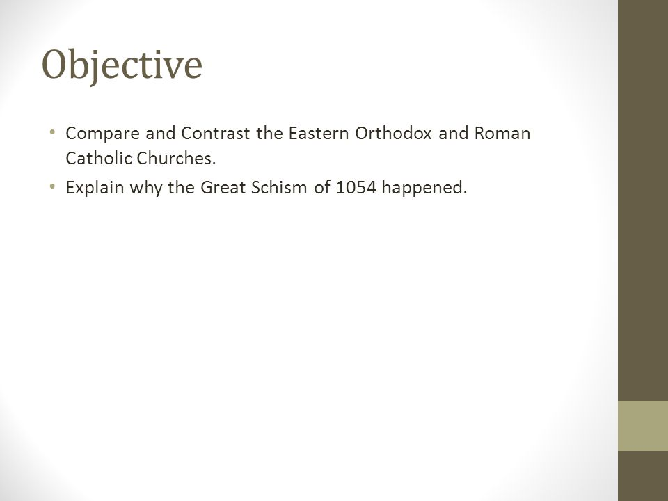 Objective Compare and Contrast the Eastern Orthodox and Roman Catholic Churches. Explain why the Great Schism of 1054 happened.
