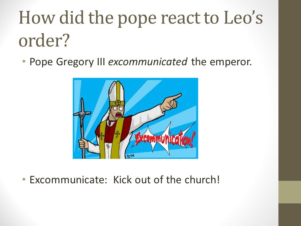How did the pope react to Leo's order? Pope Gregory III excommunicated the emperor. Excommunicate: Kick out of the church!