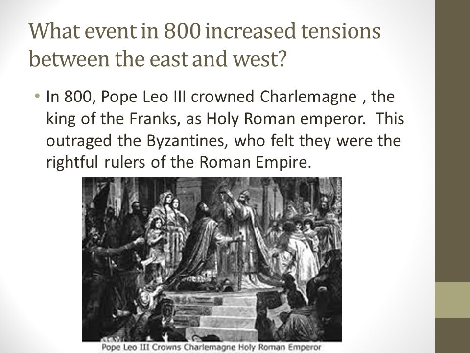 What event in 800 increased tensions between the east and west? In 800, Pope Leo III crowned Charlemagne, the king of the Franks, as Holy Roman empero