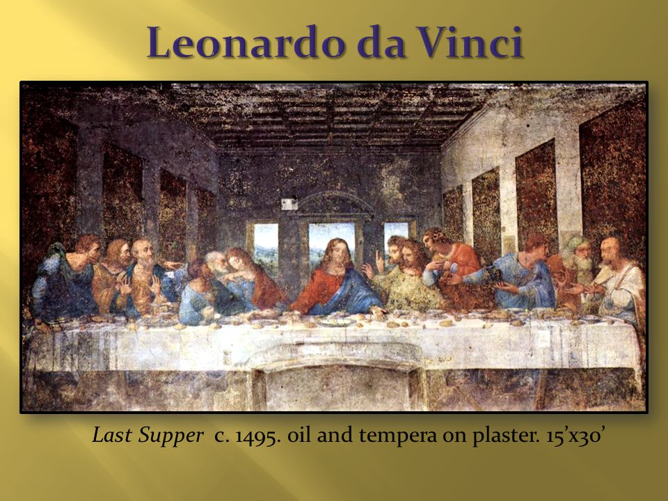 Last Supper c. 1495. oil and tempera on plaster. 15'x30'