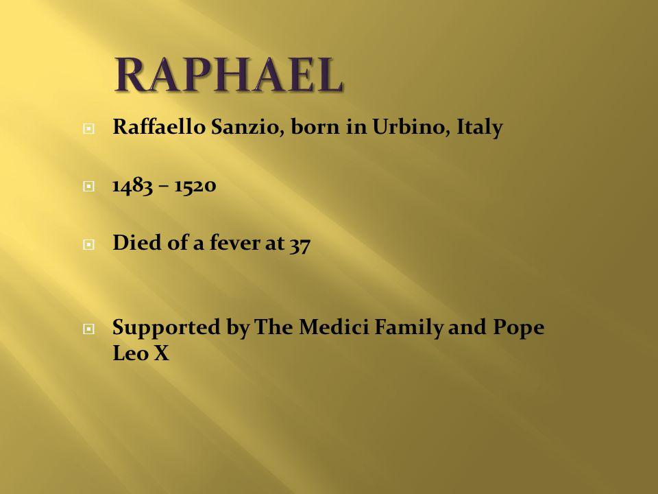  Raffaello Sanzio, born in Urbino, Italy  1483 – 1520  Died of a fever at 37  Supported by The Medici Family and Pope Leo X