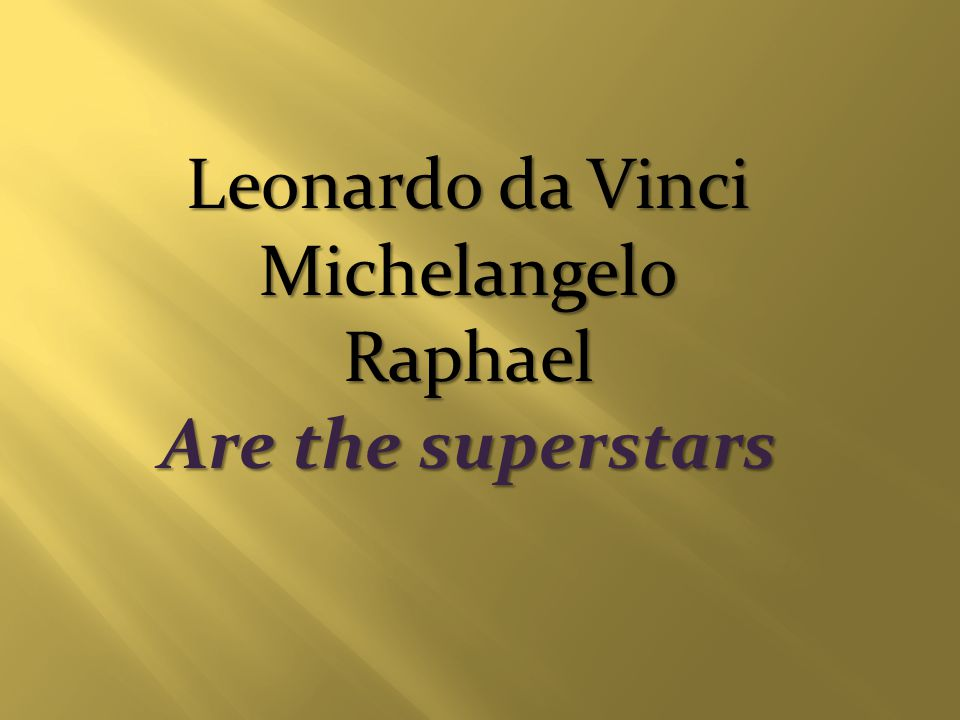 Leonardo da Vinci MichelangeloRaphael Are the superstars