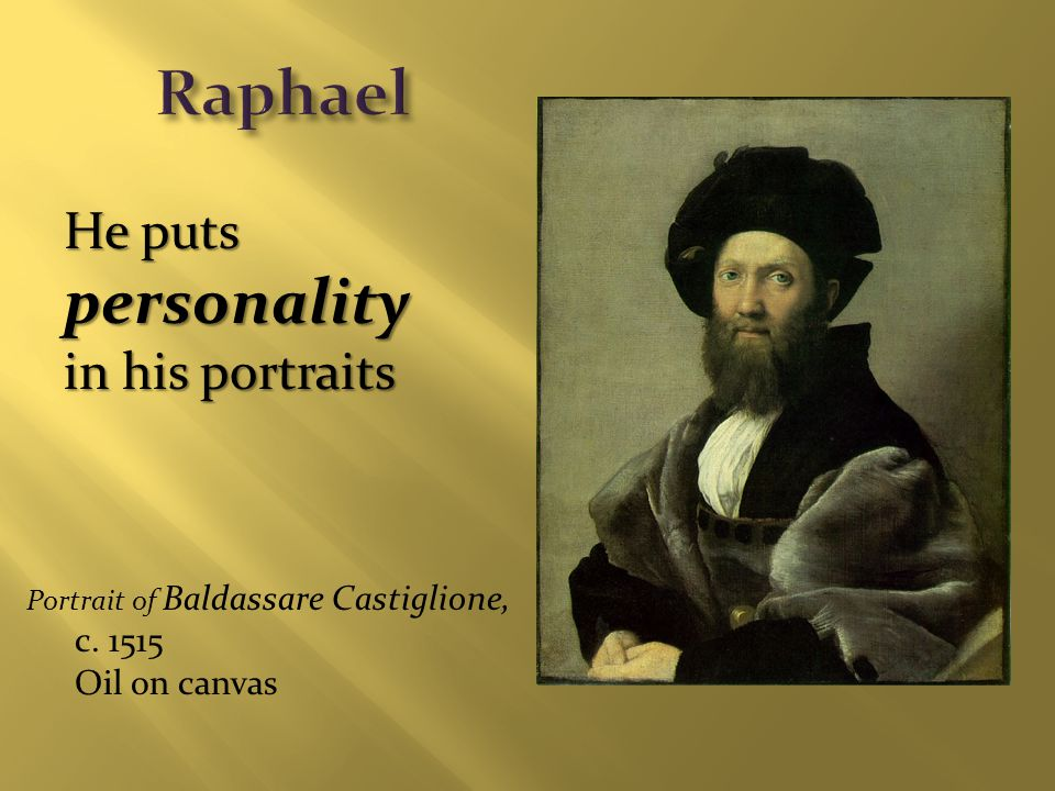 Portrait of Baldassare Castiglione, c. 1515 Oil on canvas He puts personality in his portraits
