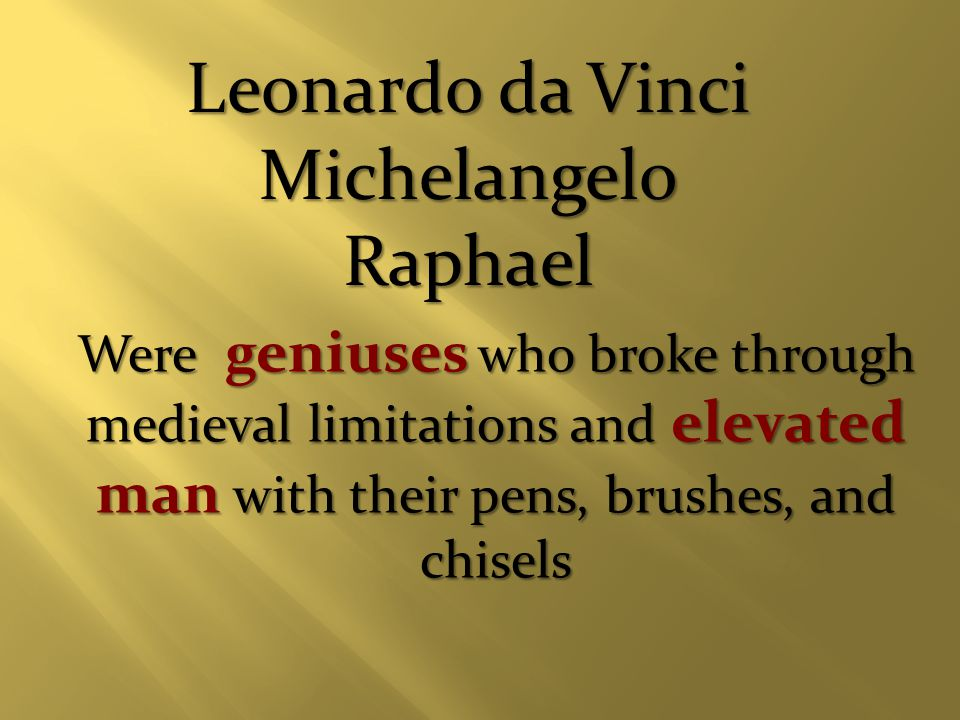 Leonardo da Vinci MichelangeloRaphael Were geniuses who broke through medieval limitations and elevated man with their pens, brushes, and chisels