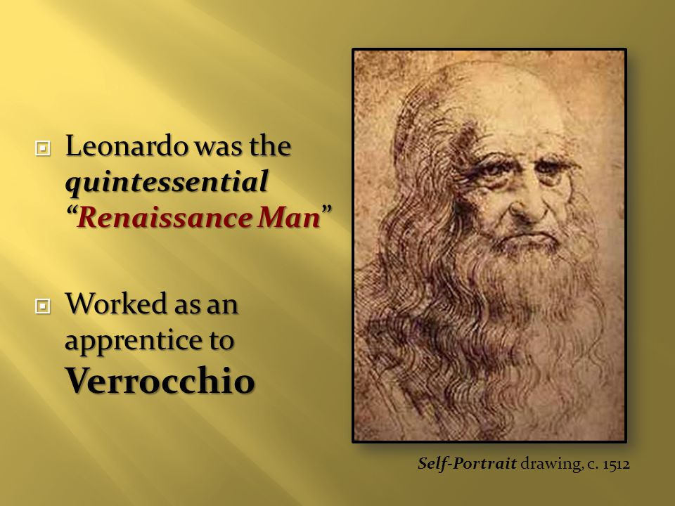  Leonardo was the quintessential Renaissance Man  Worked as an apprentice to Verrocchio Self-Portrait drawing, c.