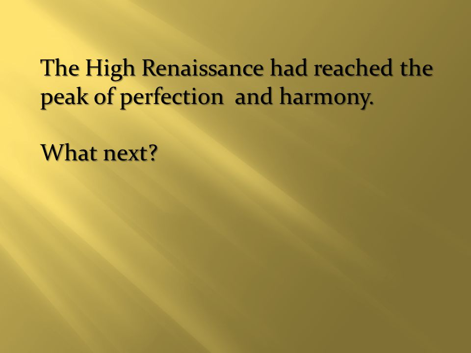 The High Renaissance had reached the peak of perfection and harmony. What next