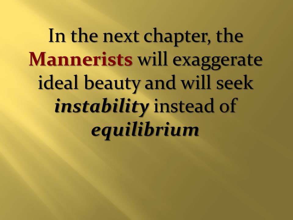 In the next chapter, the Mannerists will exaggerate ideal beauty and will seek instability instead of equilibrium