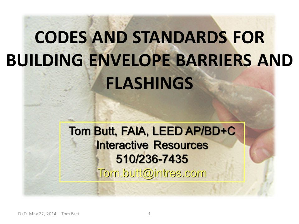 D+D May 22, 2014 – Tom Butt1 CODES AND STANDARDS FOR BUILDING ENVELOPE BARRIERS AND FLASHINGS Tom Butt, FAIA, LEED AP/BD+C Interactive Resources 510/236-7435Tom.butt@intres.com