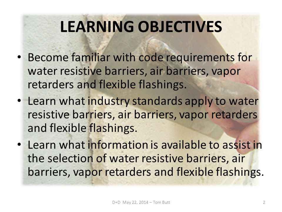 LEARNING OBJECTIVES Become familiar with code requirements for water resistive barriers, air barriers, vapor retarders and flexible flashings.