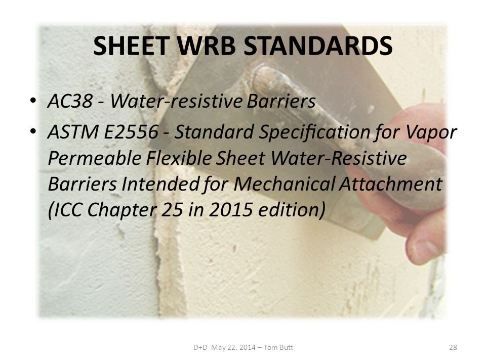 SHEET WRB STANDARDS AC38 - Water-resistive Barriers ASTM E2556 - Standard Specification for Vapor Permeable Flexible Sheet Water-Resistive Barriers Intended for Mechanical Attachment (ICC Chapter 25 in 2015 edition) D+D May 22, 2014 – Tom Butt28