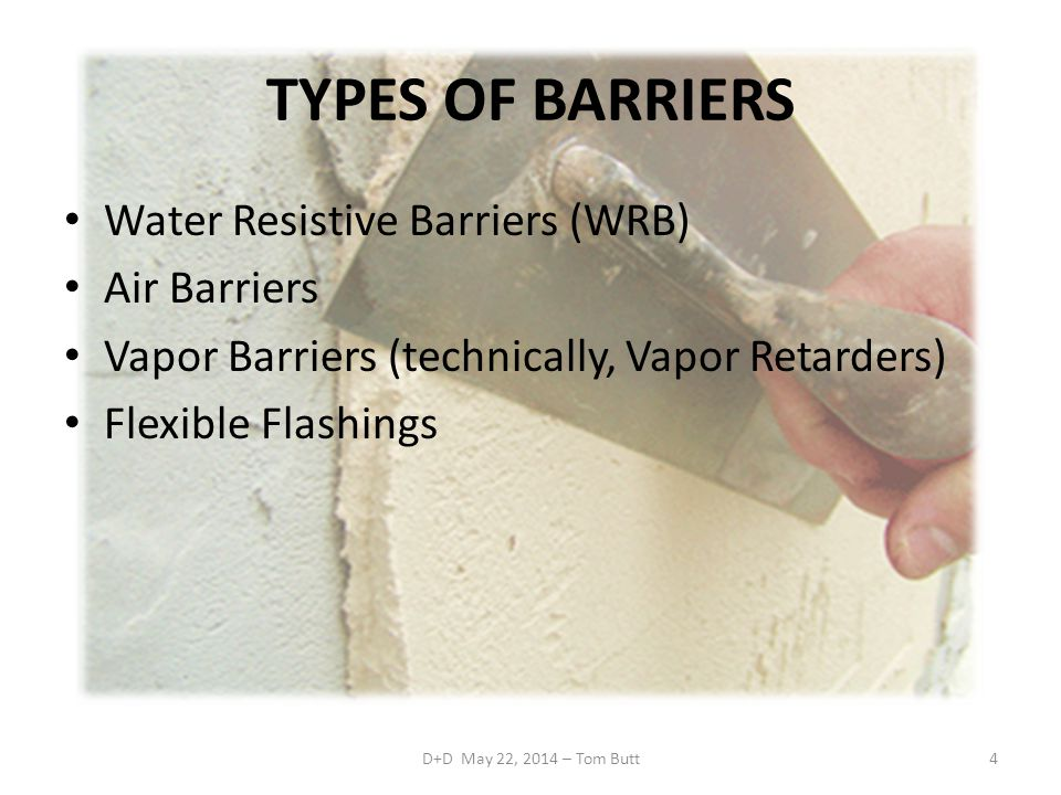 D+D May 22, 2014 – Tom Butt4 TYPES OF BARRIERS Water Resistive Barriers (WRB) Air Barriers Vapor Barriers (technically, Vapor Retarders) Flexible Flashings