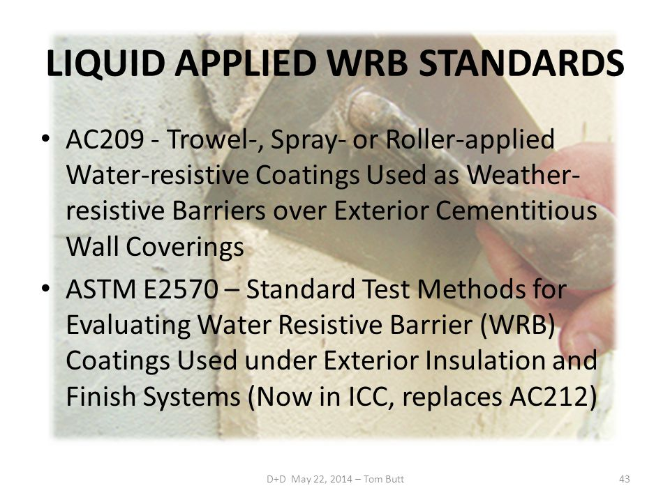 LIQUID APPLIED WRB STANDARDS AC209 - Trowel-, Spray- or Roller-applied Water-resistive Coatings Used as Weather- resistive Barriers over Exterior Cementitious Wall Coverings ASTM E2570 – Standard Test Methods for Evaluating Water Resistive Barrier (WRB) Coatings Used under Exterior Insulation and Finish Systems (Now in ICC, replaces AC212) D+D May 22, 2014 – Tom Butt43