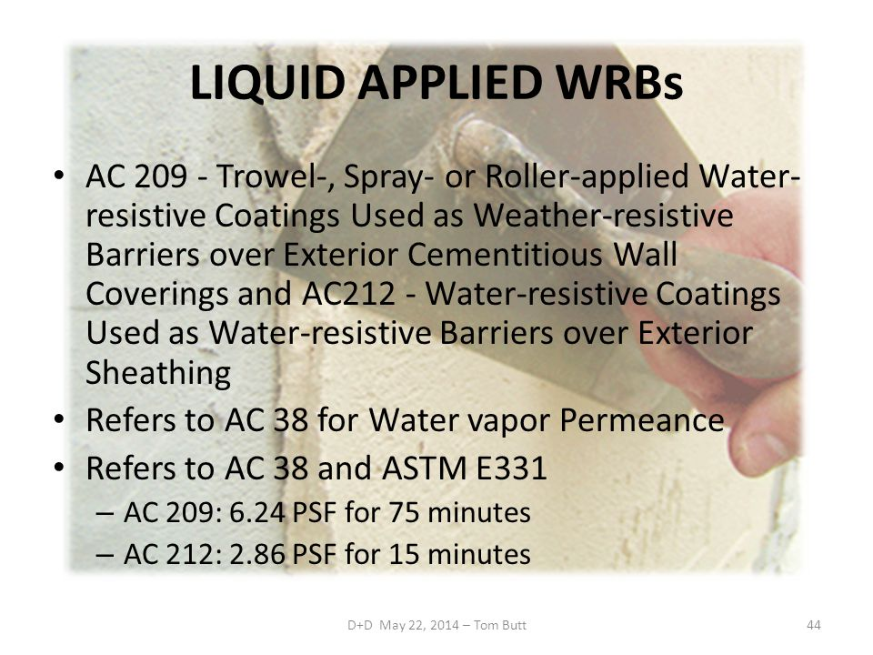 LIQUID APPLIED WRBs AC 209 - Trowel-, Spray- or Roller-applied Water- resistive Coatings Used as Weather-resistive Barriers over Exterior Cementitious Wall Coverings and AC212 - Water-resistive Coatings Used as Water-resistive Barriers over Exterior Sheathing Refers to AC 38 for Water vapor Permeance Refers to AC 38 and ASTM E331 – AC 209: 6.24 PSF for 75 minutes – AC 212: 2.86 PSF for 15 minutes D+D May 22, 2014 – Tom Butt44