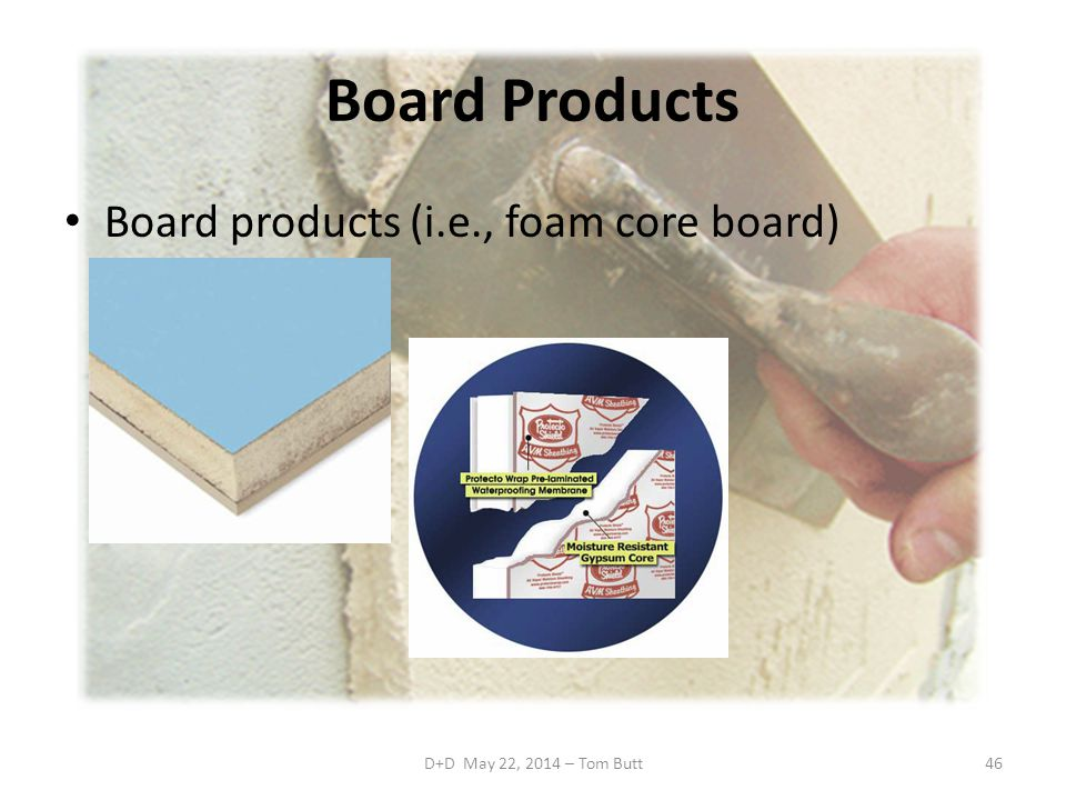 D+D May 22, 2014 – Tom Butt46 Board Products Board products (i.e., foam core board)