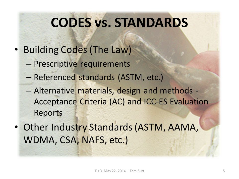 CODES vs. STANDARDS Building Codes (The Law) – Prescriptive requirements – Referenced standards (ASTM, etc.) – Alternative materials, design and metho
