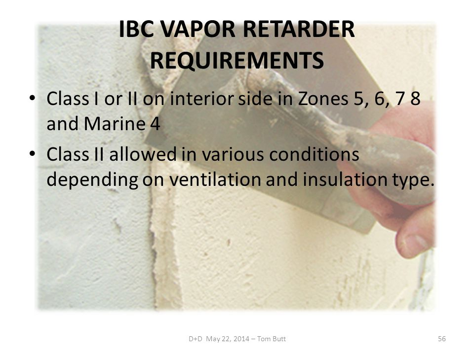 IBC VAPOR RETARDER REQUIREMENTS Class I or II on interior side in Zones 5, 6, 7 8 and Marine 4 Class II allowed in various conditions depending on ventilation and insulation type.