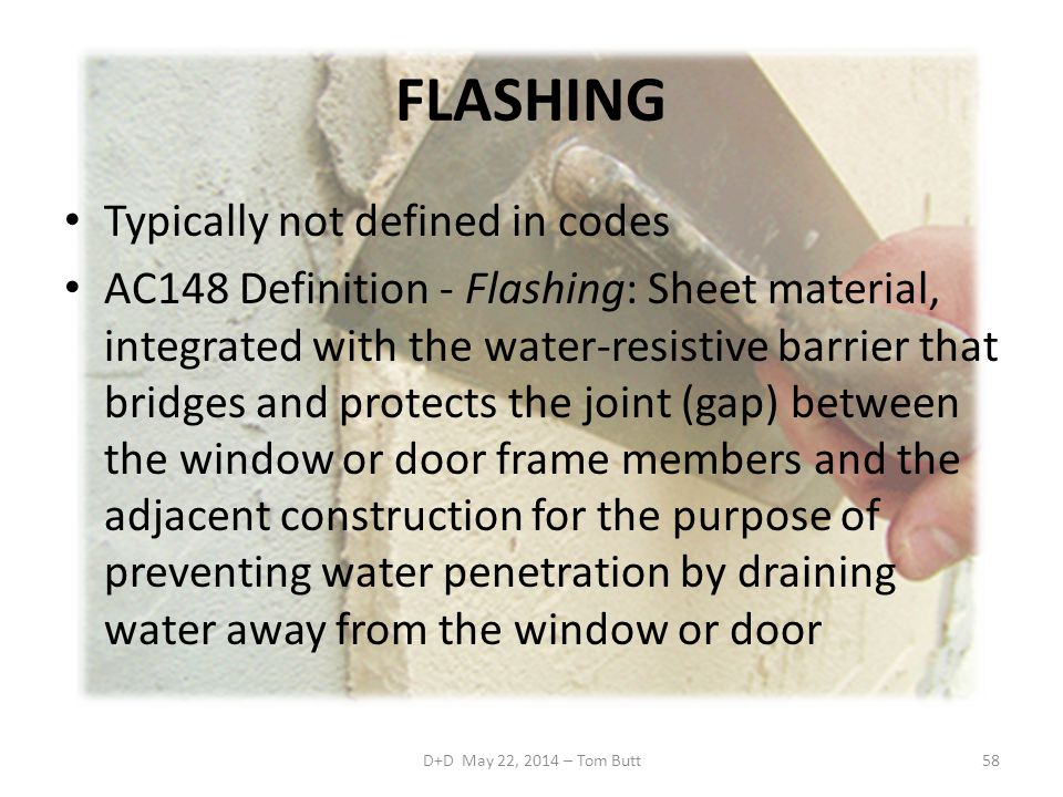 FLASHING Typically not defined in codes AC148 Definition - Flashing: Sheet material, integrated with the water-resistive barrier that bridges and protects the joint (gap) between the window or door frame members and the adjacent construction for the purpose of preventing water penetration by draining water away from the window or door D+D May 22, 2014 – Tom Butt58
