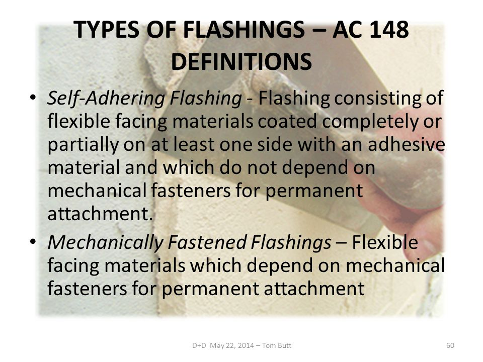 TYPES OF FLASHINGS – AC 148 DEFINITIONS Self-Adhering Flashing - Flashing consisting of flexible facing materials coated completely or partially on at least one side with an adhesive material and which do not depend on mechanical fasteners for permanent attachment.