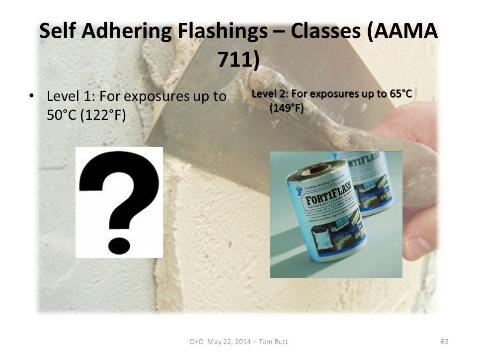 D+D May 22, 2014 – Tom Butt63 Self Adhering Flashings – Classes (AAMA 711) Level 1: For exposures up to 50°C (122°F) Level 2: For exposures up to 65°C (149°F)