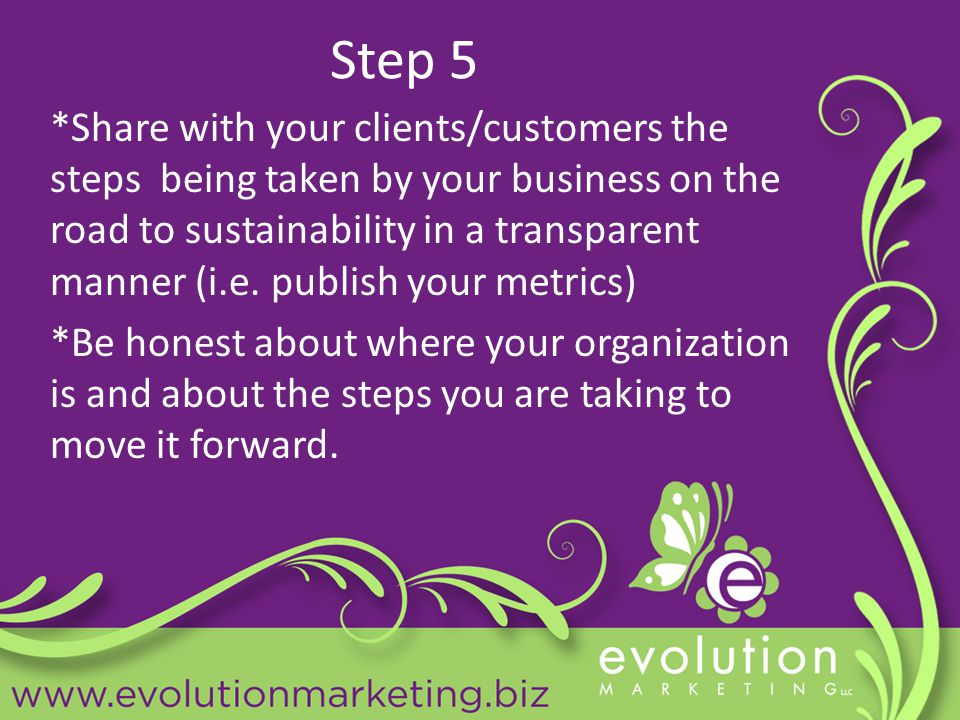 Step 5 *Share with your clients/customers the steps being taken by your business on the road to sustainability in a transparent manner (i.e.