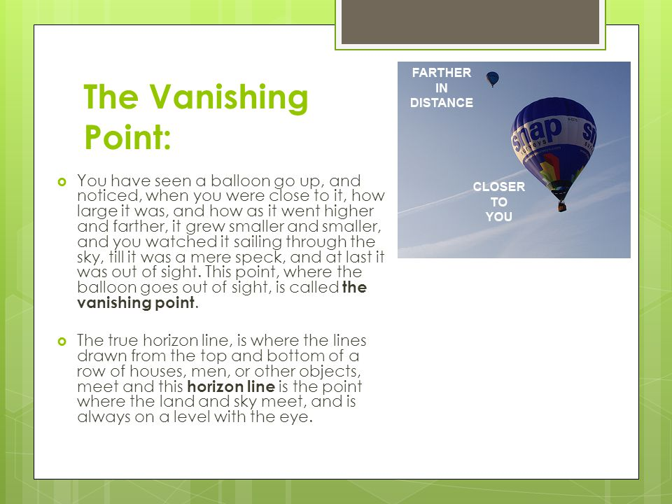 The Vanishing Point:  You have seen a balloon go up, and noticed, when you were close to it, how large it was, and how as it went higher and farther, it grew smaller and smaller, and you watched it sailing through the sky, till it was a mere speck, and at last it was out of sight.