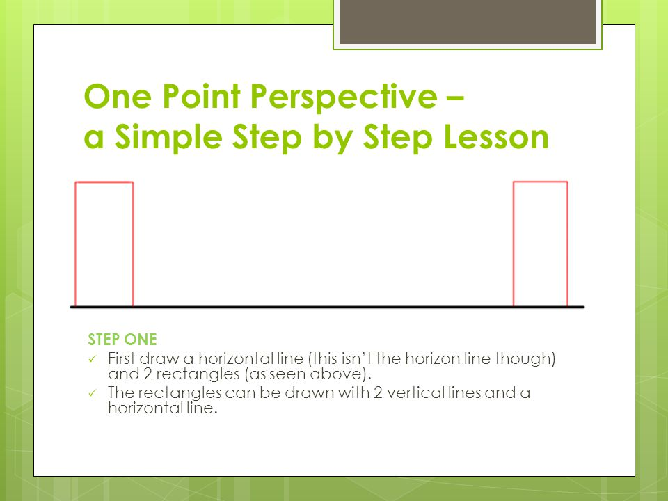 One Point Perspective – a Simple Step by Step Lesson STEP ONE First draw a horizontal line (this isn't the horizon line though) and 2 rectangles (as seen above).