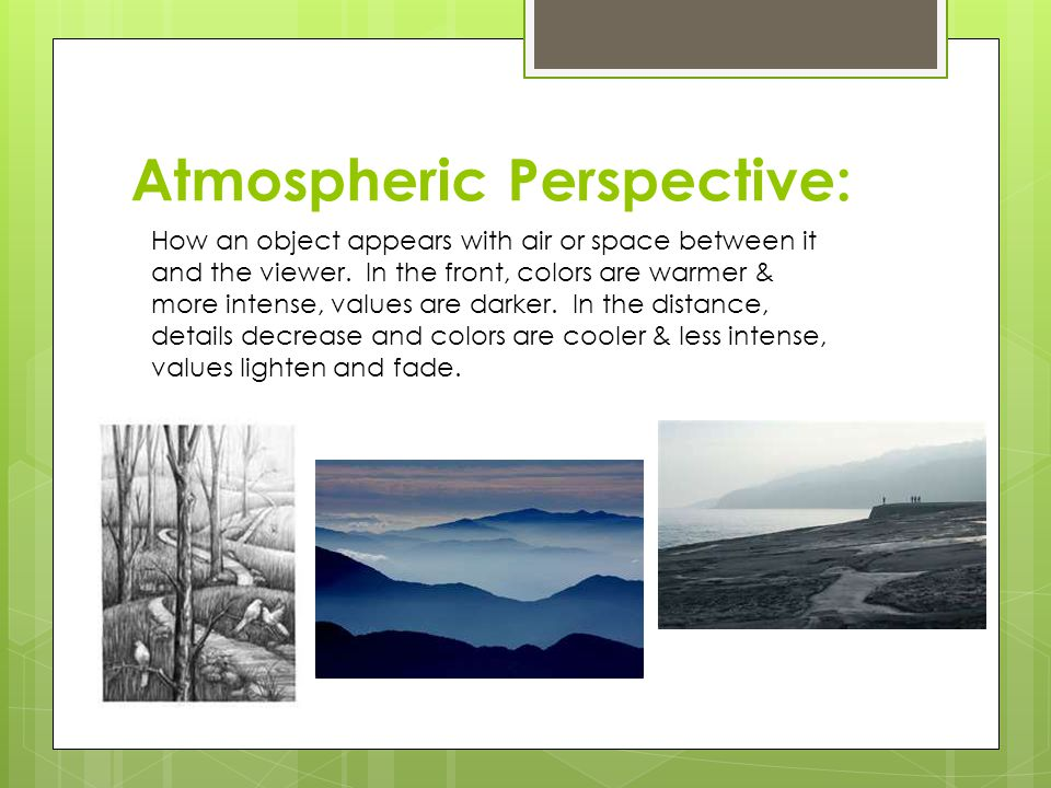 Atmospheric Perspective: How an object appears with air or space between it and the viewer.
