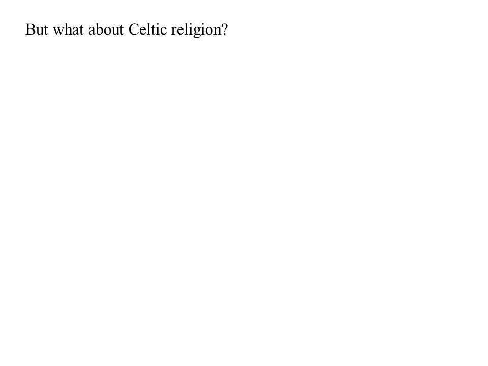 But what about Celtic religion?