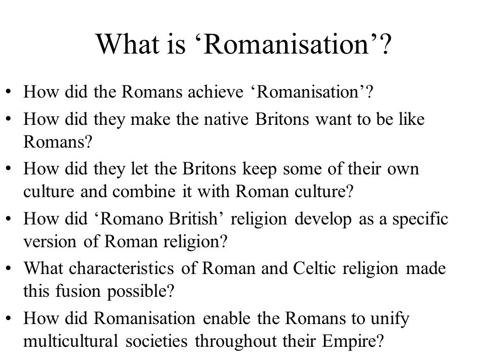 What is 'Romanisation'? How did the Romans achieve 'Romanisation'? How did they make the native Britons want to be like Romans? How did they let the B