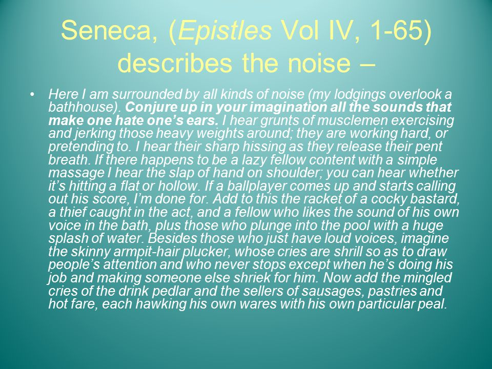 Seneca, (Epistles Vol IV, 1-65) describes the noise – Here I am surrounded by all kinds of noise (my lodgings overlook a bathhouse).