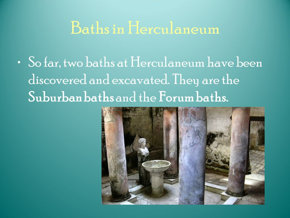 Baths in Herculaneum So far, two baths at Herculaneum have been discovered and excavated.
