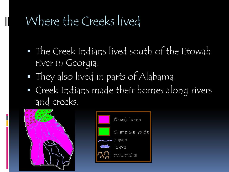Where the Creeks lived  The Creek Indians lived south of the Etowah river in Georgia.  They also lived in parts of Alabama.  Creek Indians made the