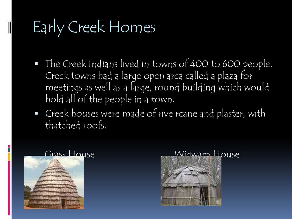 Early Creek Homes  The Creek Indians lived in towns of 400 to 600 people. Creek towns had a large open area called a plaza for meetings as well as a