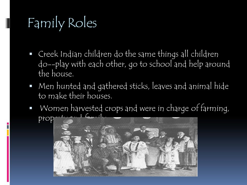Family Roles  Creek Indian children do the same things all children do--play with each other, go to school and help around the house.  Men hunted an