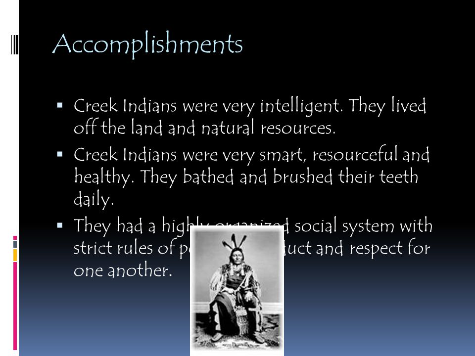 Accomplishments  Creek Indians were very intelligent. They lived off the land and natural resources.  Creek Indians were very smart, resourceful and